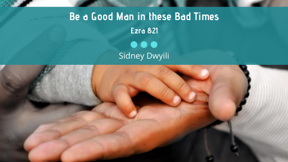 Be a good man in these bad times | Ezra 8:21